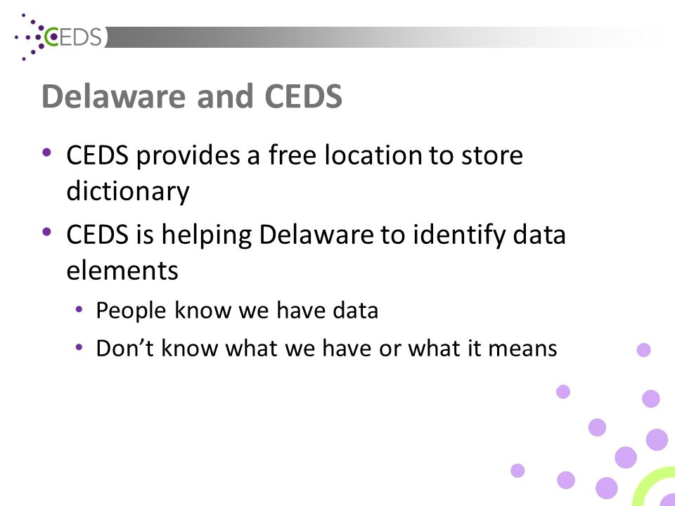 Delaware and CEDS CEDS provides a free location to store dictionary CEDS is helping Delaware to identify data elements People know we have data Don't know what we have or what it means