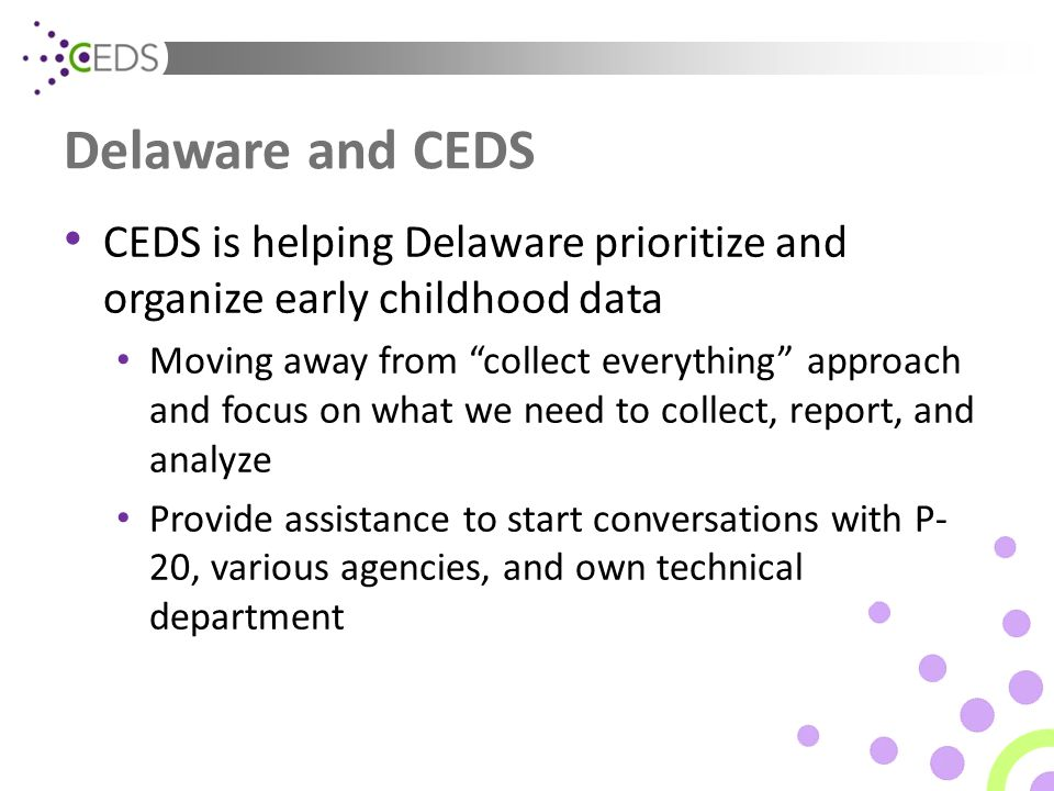 Delaware and CEDS CEDS is helping Delaware prioritize and organize early childhood data Moving away from collect everything approach and focus on what we need to collect, report, and analyze Provide assistance to start conversations with P- 20, various agencies, and own technical department