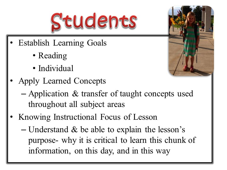 Establish Learning Goals Reading Individual Apply Learned Concepts – Application & transfer of taught concepts used throughout all subject areas Knowing Instructional Focus of Lesson – Understand & be able to explain the lesson's purpose- why it is critical to learn this chunk of information, on this day, and in this way