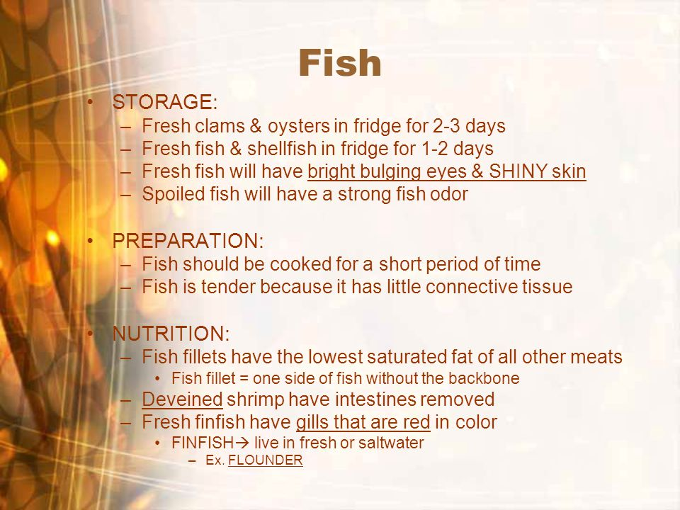 Fish STORAGE: –Fresh clams & oysters in fridge for 2-3 days –Fresh fish & shellfish in fridge for 1-2 days –Fresh fish will have bright bulging eyes & SHINY skin –Spoiled fish will have a strong fish odor PREPARATION: –Fish should be cooked for a short period of time –Fish is tender because it has little connective tissue NUTRITION: –Fish fillets have the lowest saturated fat of all other meats Fish fillet = one side of fish without the backbone –Deveined shrimp have intestines removed –Fresh finfish have gills that are red in color FINFISH  live in fresh or saltwater –Ex.