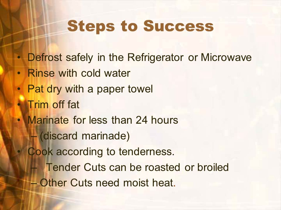Steps to Success Defrost safely in the Refrigerator or Microwave Rinse with cold water Pat dry with a paper towel Trim off fat Marinate for less than 24 hours –(discard marinade) Cook according to tenderness.