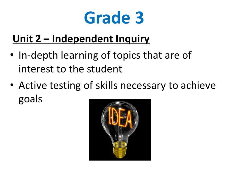 Grade 3 Unit 2 – Independent Inquiry In-depth learning of topics that are of interest to the student Active testing of skills necessary to achieve goa