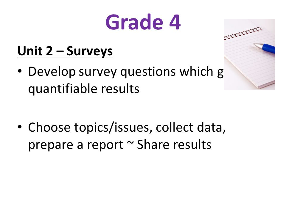 Grade 4 Unit 2 – Surveys Develop survey questions which generate quantifiable results Choose topics/issues, collect data, prepare a report ~ Share res