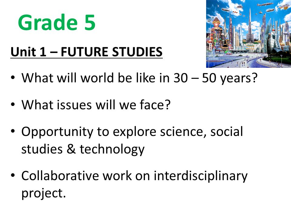Grade 5 Unit 1 – FUTURE STUDIES What will world be like in 30 – 50 years? What issues will we face? Opportunity to explore science, social studies & t