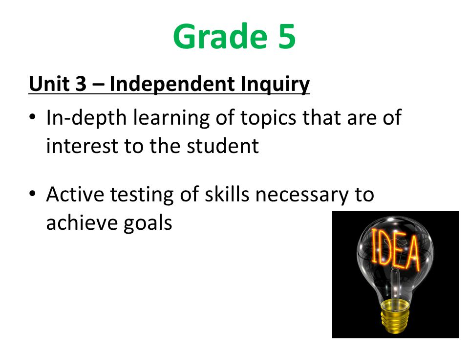 Grade 5 Unit 3 – Independent Inquiry In-depth learning of topics that are of interest to the student Active testing of skills necessary to achieve goals