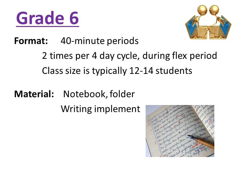 Grade 6 Format: 40-minute periods 2 times per 4 day cycle, during flex period Class size is typically 12-14 students Material: Notebook, folder Writing implement