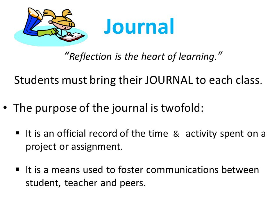 "Journal ""Reflection is the heart of learning."" Students must bring their JOURNAL to each class. The purpose of the journal is twofold:  It is an offi"
