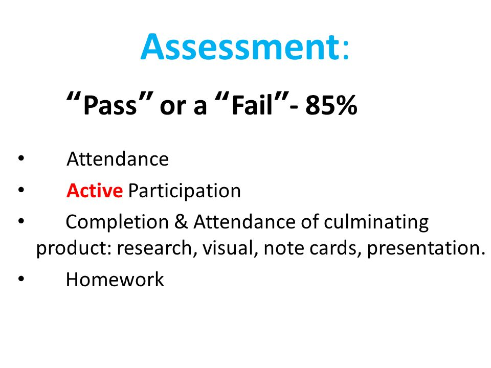 "Assessment: ""Pass"" or a ""Fail""- 85% Attendance Active Participation Completion & Attendance of culminating product: research, visual, note cards, pres"