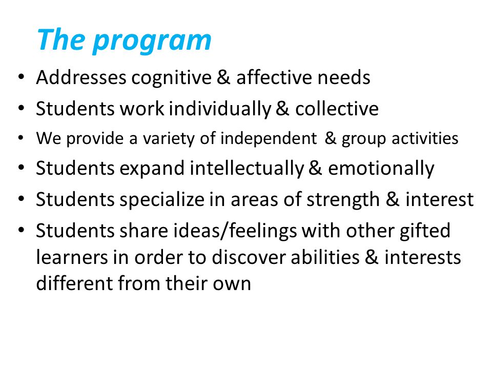 The program Addresses cognitive & affective needs Students work individually & collective We provide a variety of independent & group activities Stude