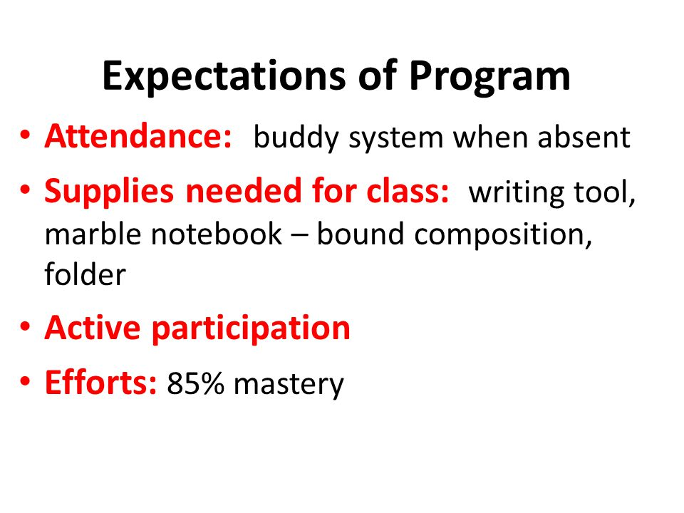 Expectations of Program Attendance: buddy system when absent Supplies needed for class: writing tool, marble notebook – bound composition, folder Active participation Efforts: 85% mastery