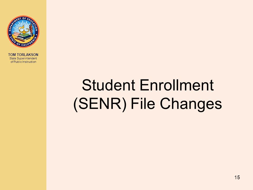TOM TORLAKSON State Superintendent of Public Instruction Student Enrollment (SENR) File Changes 15