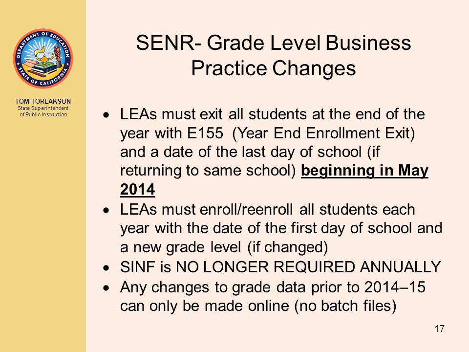 TOM TORLAKSON State Superintendent of Public Instruction SENR- Grade Level Business Practice Changes  LEAs must exit all students at the end of the year with E155 (Year End Enrollment Exit) and a date of the last day of school (if returning to same school) beginning in May 2014  LEAs must enroll/reenroll all students each year with the date of the first day of school and a new grade level (if changed)  SINF is NO LONGER REQUIRED ANNUALLY  Any changes to grade data prior to 2014–15 can only be made online (no batch files) 17