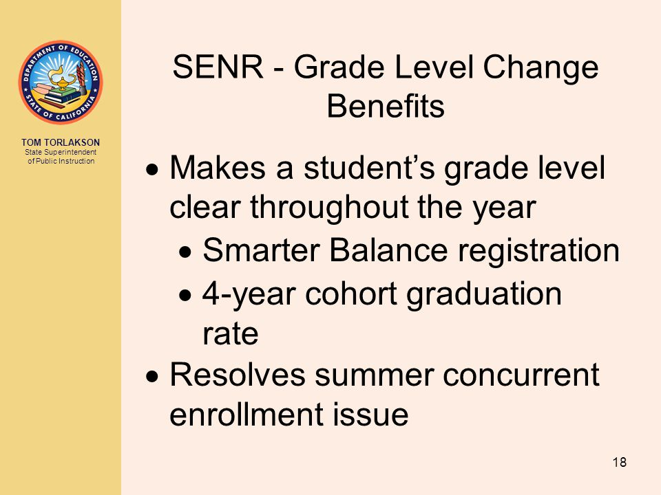 TOM TORLAKSON State Superintendent of Public Instruction SENR - Grade Level Change Benefits  Makes a student's grade level clear throughout the year  Smarter Balance registration  4-year cohort graduation rate  Resolves summer concurrent enrollment issue 18