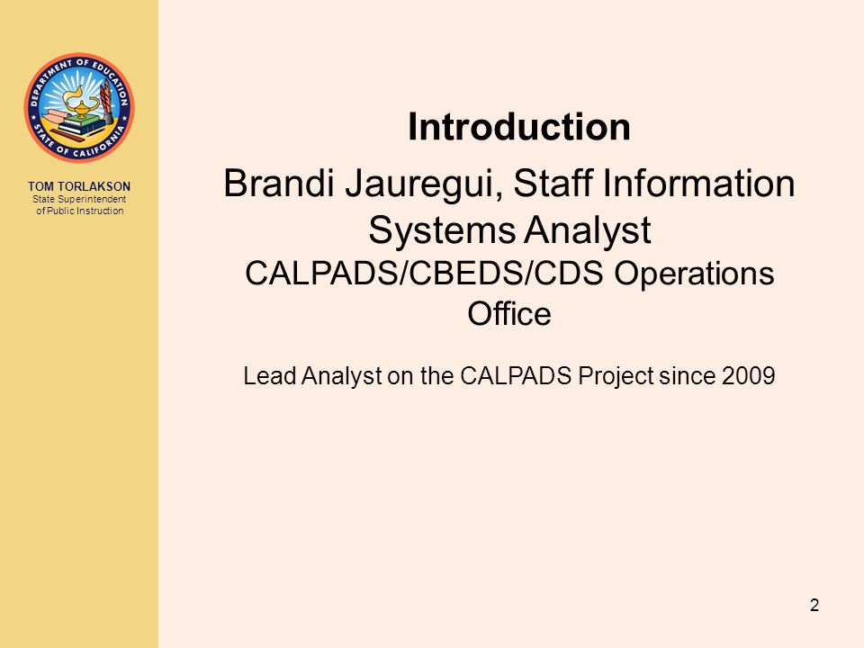 TOM TORLAKSON State Superintendent of Public Instruction Introduction Brandi Jauregui, Staff Information Systems Analyst CALPADS/CBEDS/CDS Operations Office Lead Analyst on the CALPADS Project since 2009 2