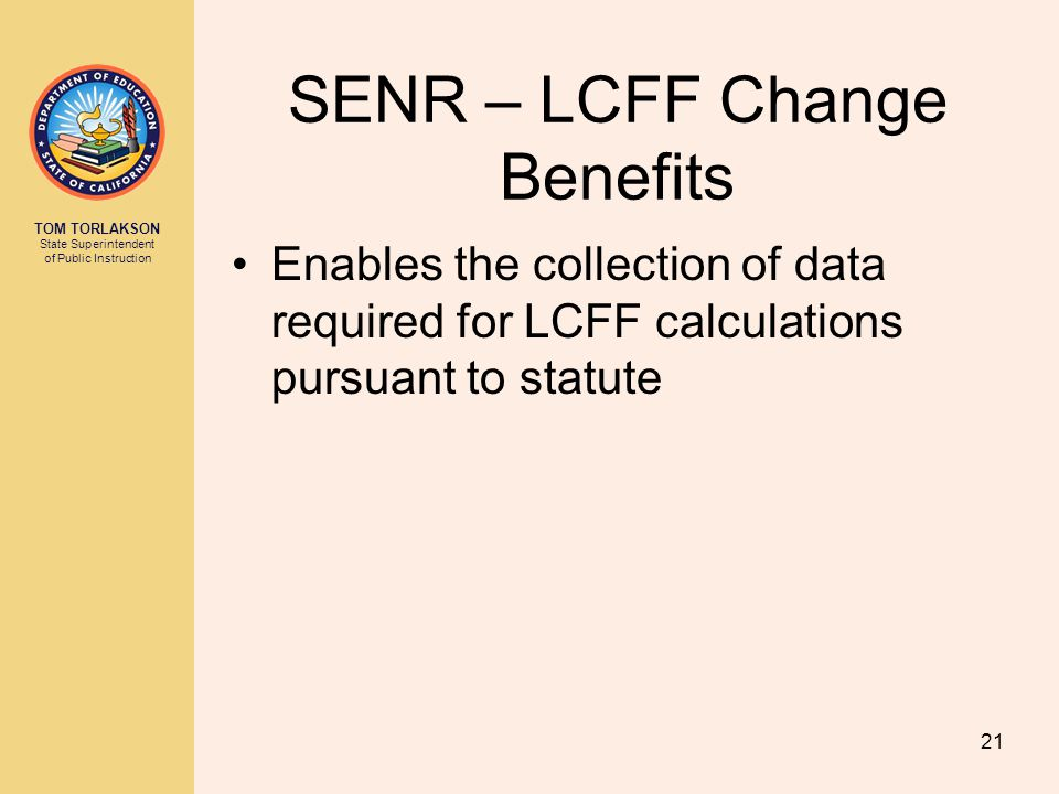 TOM TORLAKSON State Superintendent of Public Instruction SENR – LCFF Change Benefits Enables the collection of data required for LCFF calculations pursuant to statute 21