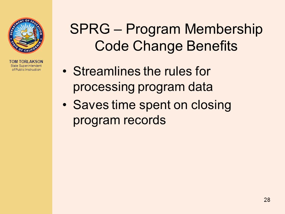 TOM TORLAKSON State Superintendent of Public Instruction SPRG – Program Membership Code Change Benefits Streamlines the rules for processing program data Saves time spent on closing program records 28