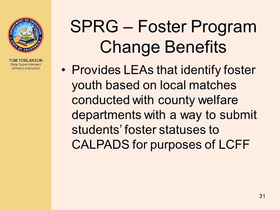 TOM TORLAKSON State Superintendent of Public Instruction SPRG – Foster Program Change Benefits Provides LEAs that identify foster youth based on local matches conducted with county welfare departments with a way to submit students' foster statuses to CALPADS for purposes of LCFF 31