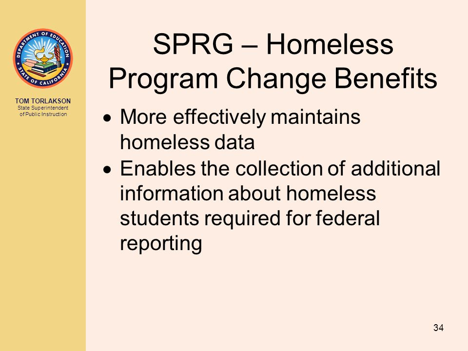 TOM TORLAKSON State Superintendent of Public Instruction SPRG – Homeless Program Change Benefits  More effectively maintains homeless data  Enables the collection of additional information about homeless students required for federal reporting 34