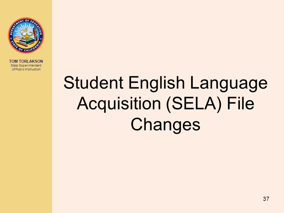 TOM TORLAKSON State Superintendent of Public Instruction Student English Language Acquisition (SELA) File Changes 37