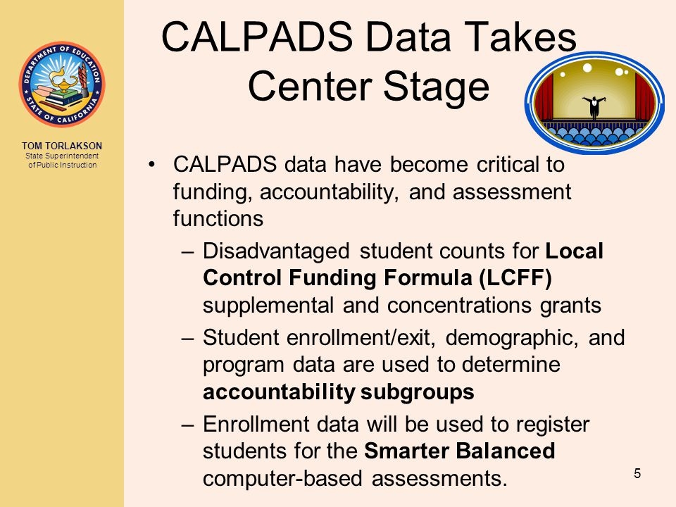 TOM TORLAKSON State Superintendent of Public Instruction CALPADS Data Takes Center Stage CALPADS data have become critical to funding, accountability, and assessment functions –Disadvantaged student counts for Local Control Funding Formula (LCFF) supplemental and concentrations grants –Student enrollment/exit, demographic, and program data are used to determine accountability subgroups –Enrollment data will be used to register students for the Smarter Balanced computer-based assessments.