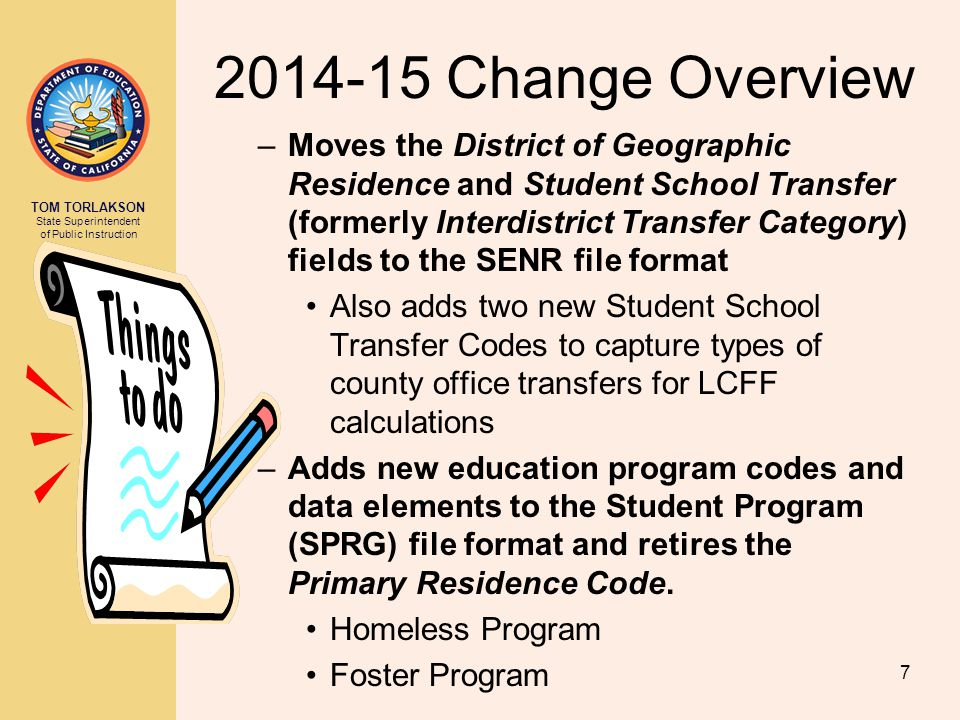 TOM TORLAKSON State Superintendent of Public Instruction 2014-15 Change Overview –Moves the District of Geographic Residence and Student School Transfer (formerly Interdistrict Transfer Category) fields to the SENR file format Also adds two new Student School Transfer Codes to capture types of county office transfers for LCFF calculations –Adds new education program codes and data elements to the Student Program (SPRG) file format and retires the Primary Residence Code.