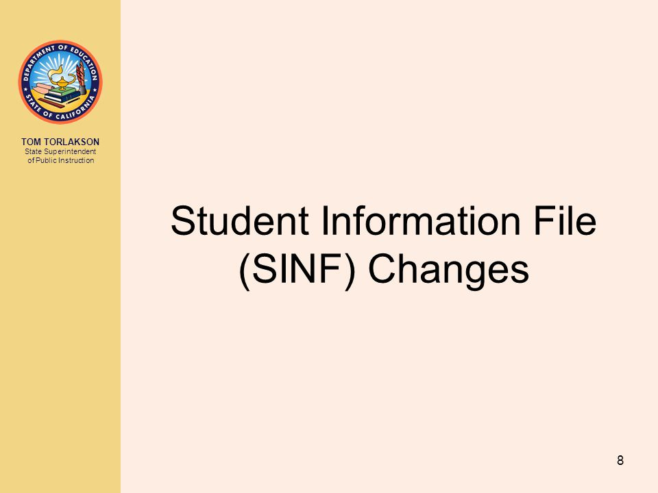 TOM TORLAKSON State Superintendent of Public Instruction Student Information File (SINF) Changes 8