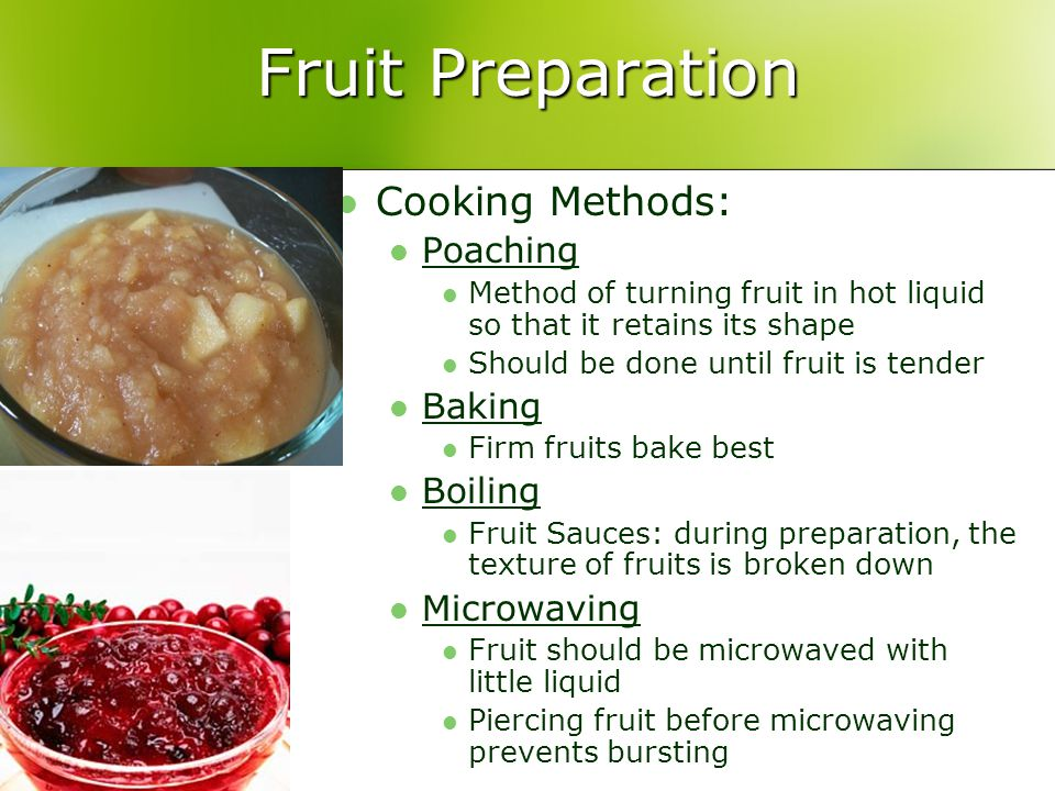 Fruit Preparation Cooking Methods: Poaching Method of turning fruit in hot liquid so that it retains its shape Should be done until fruit is tender Baking Firm fruits bake best Boiling Fruit Sauces: during preparation, the texture of fruits is broken down Microwaving Fruit should be microwaved with little liquid Piercing fruit before microwaving prevents bursting