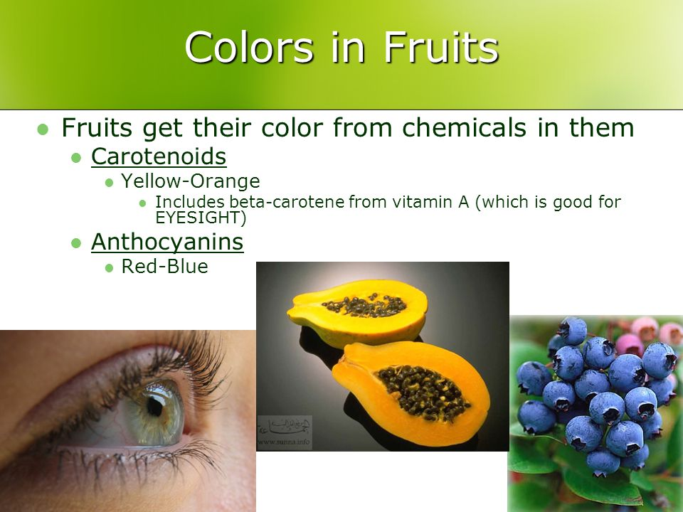 Colors in Fruits Fruits get their color from chemicals in them Carotenoids Yellow-Orange Includes beta-carotene from vitamin A (which is good for EYESIGHT) Anthocyanins Red-Blue