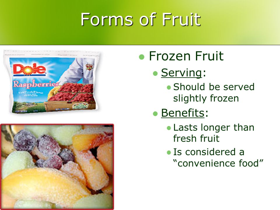 Forms of Fruit Frozen Fruit Serving: Should be served slightly frozen Benefits: Lasts longer than fresh fruit Is considered a convenience food