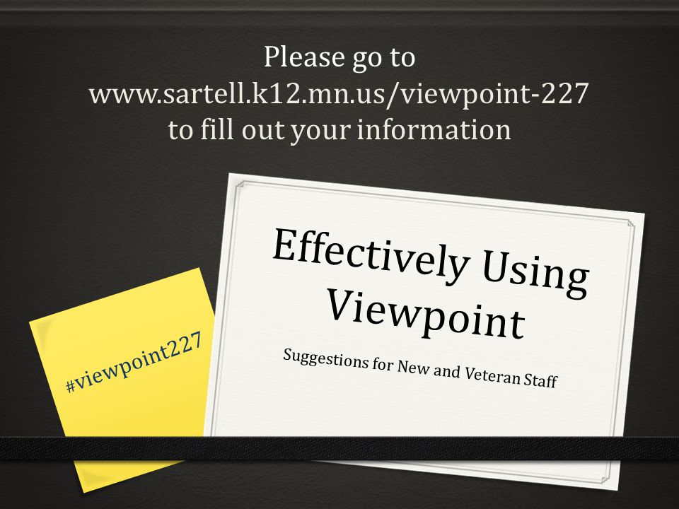 Effectively Using Viewpoint Suggestions for New and Veteran Staff # viewpoint227 Please go to www.sartell.k12.mn.us/viewpoint-227 to fill out your information
