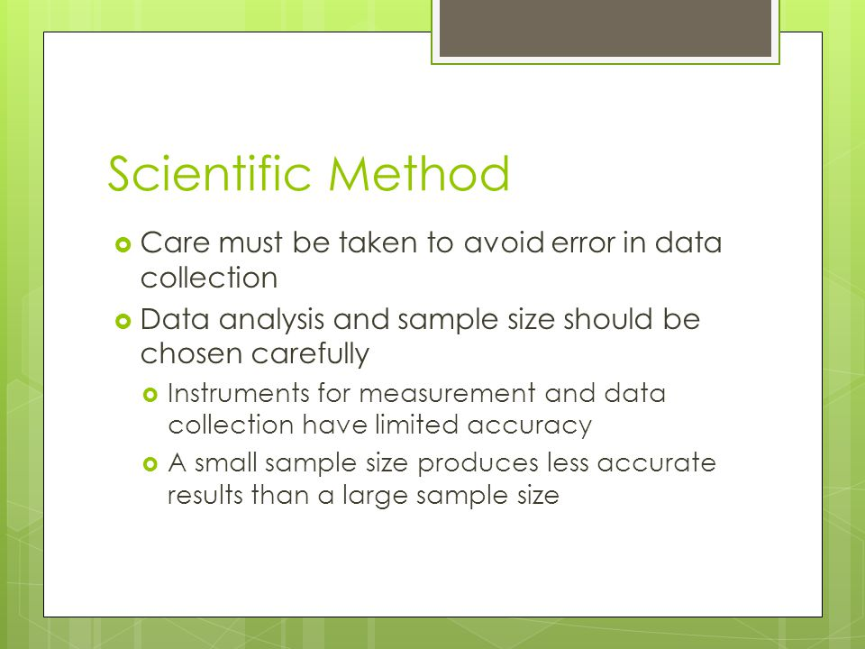Scientific Method  Care must be taken to avoid error in data collection  Data analysis and sample size should be chosen carefully  Instruments for
