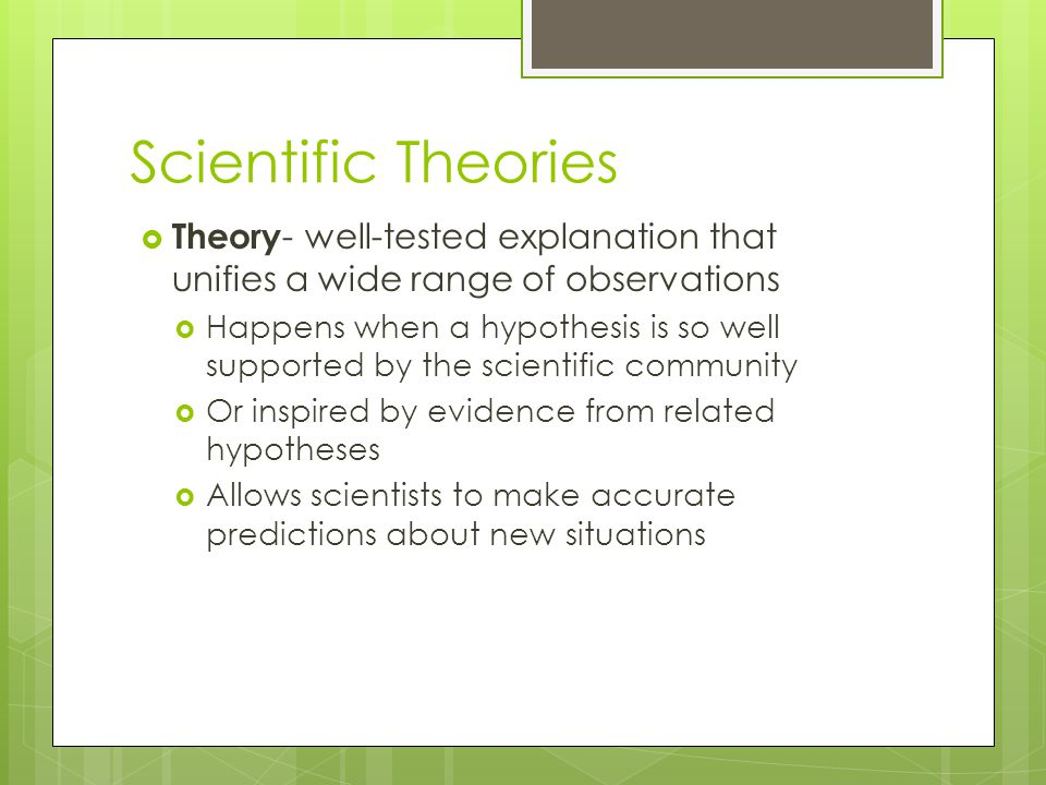 Scientific Theories  Theory - well-tested explanation that unifies a wide range of observations  Happens when a hypothesis is so well supported by t