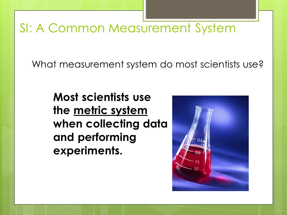 What measurement system do most scientists use? Most scientists use the metric system when collecting data and performing experiments. SI: A Common Me