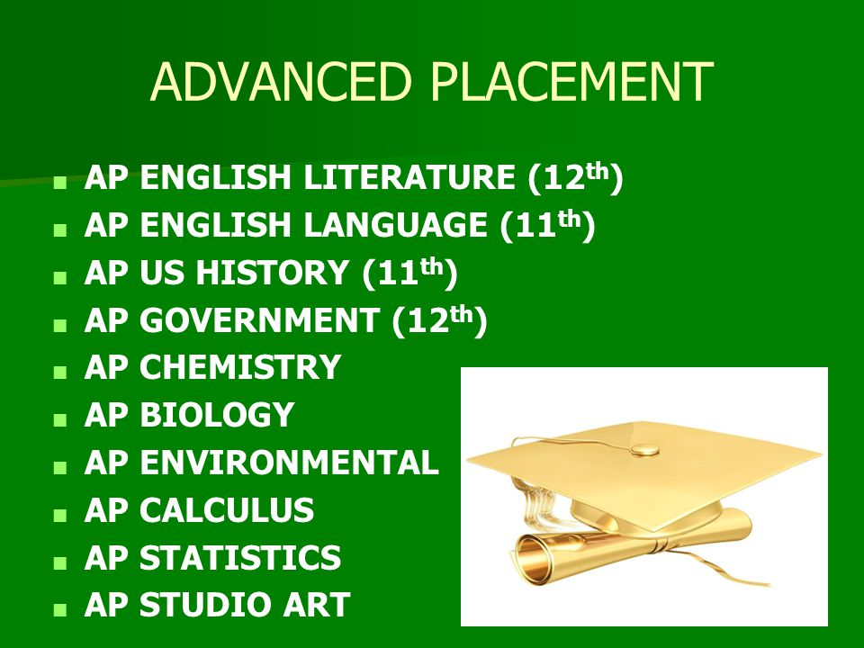 ADVANCED PLACEMENT ■ AP ENGLISH LITERATURE (12 th ) ■ AP ENGLISH LANGUAGE (11 th ) ■ AP US HISTORY (11 th ) ■ AP GOVERNMENT (12 th ) ■ AP CHEMISTRY ■ AP BIOLOGY ■ AP ENVIRONMENTAL ■ AP CALCULUS ■ AP STATISTICS ■ AP STUDIO ART
