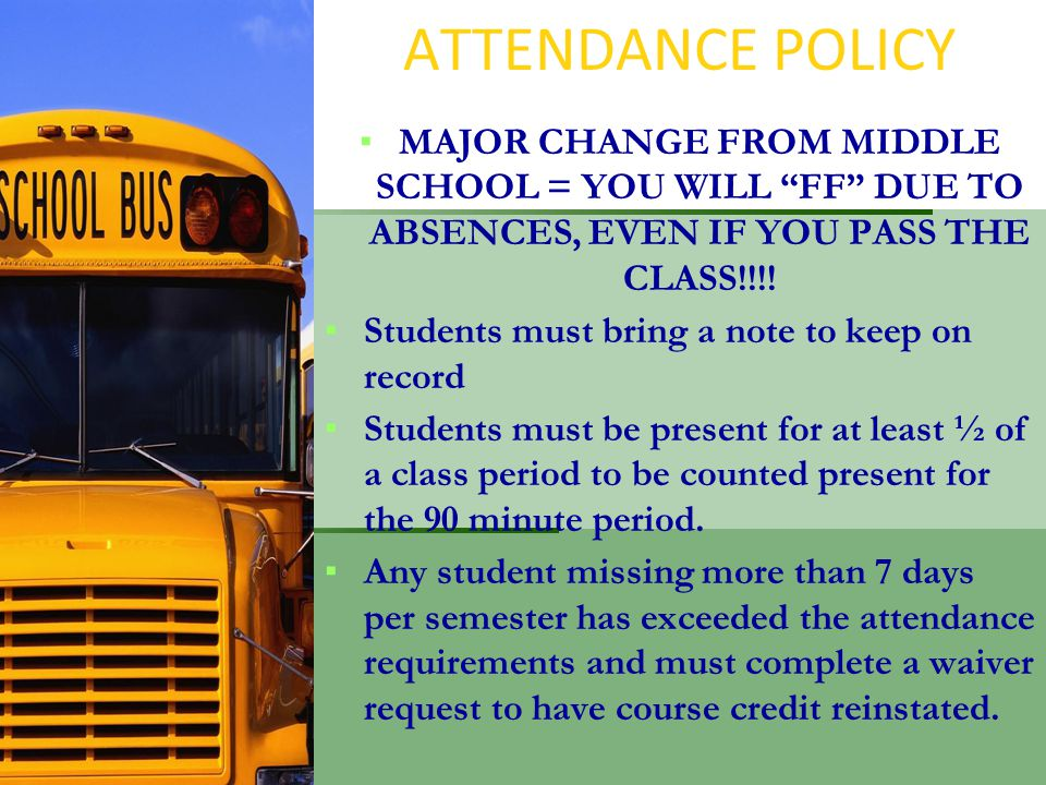 ATTENDANCE POLICY ▪MAJOR CHANGE FROM MIDDLE SCHOOL = YOU WILL FF DUE TO ABSENCES, EVEN IF YOU PASS THE CLASS!!!.
