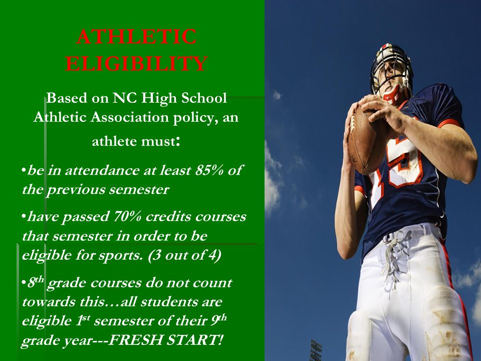 ATHLETIC ELIGIBILITY Based on NC High School Athletic Association policy, an athlete must : be in attendance at least 85% of the previous semester have passed 70% credits courses that semester in order to be eligible for sports.