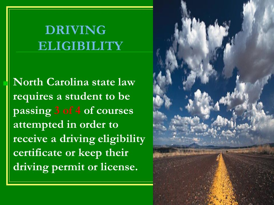 DRIVING ELIGIBILITY ■ North Carolina state law requires a student to be passing 3 of 4 of courses attempted in order to receive a driving eligibility certificate or keep their driving permit or license.