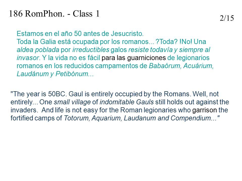 186 RomPhon. - Class 1 Estamos en el año 50 antes de Jesucristo. Toda la Galia está ocupada por los romanos... ?Toda? !No! Una aldea poblada por irred