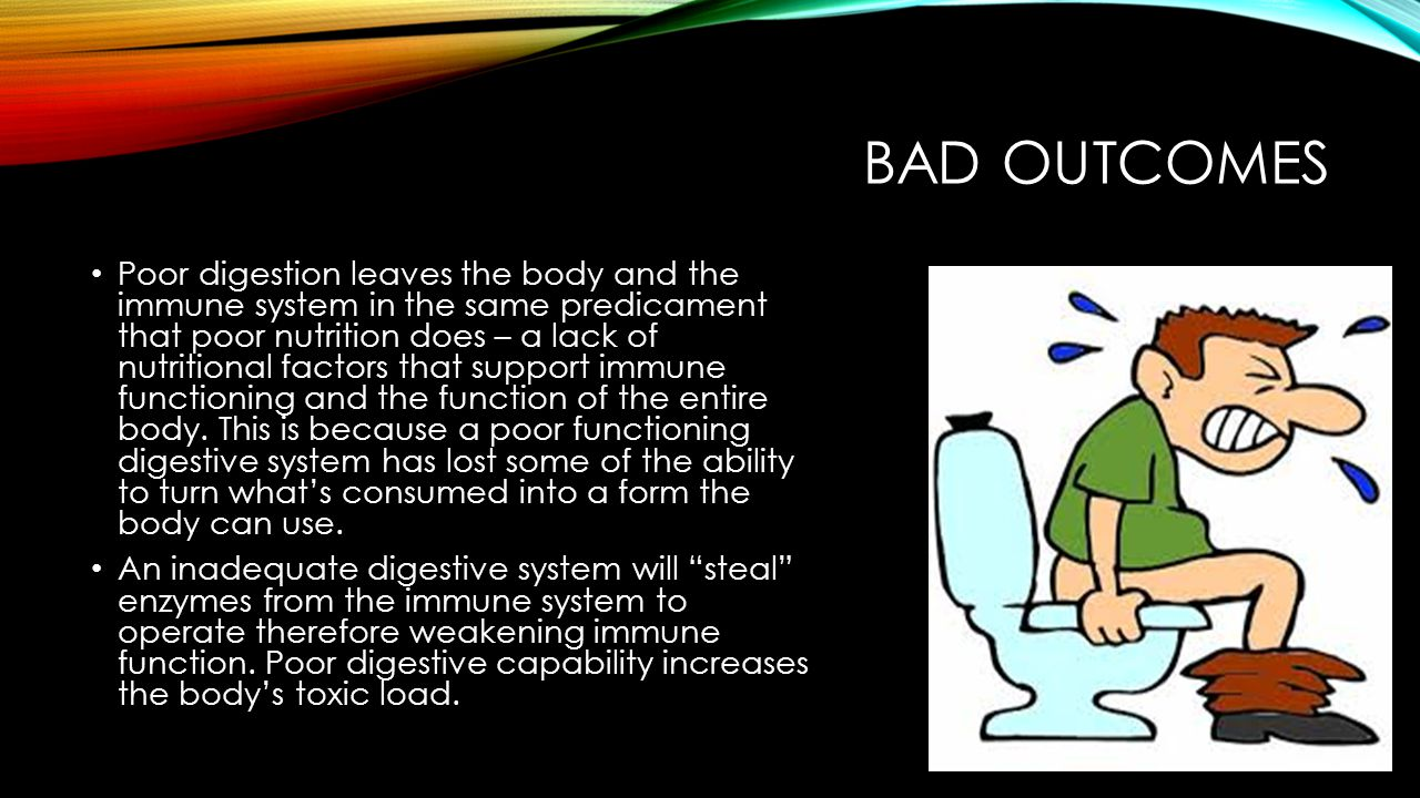 BAD OUTCOMES Poor digestion leaves the body and the immune system in the same predicament that poor nutrition does – a lack of nutritional factors that support immune functioning and the function of the entire body.