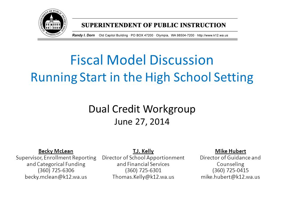 Fiscal Model Discussion Running Start in the High School Setting Dual Credit Workgroup June 27, 2014 Becky McLean Supervisor, Enrollment Reporting and Categorical Funding (360) 725-6306 becky.mclean@k12.wa.us T.J.