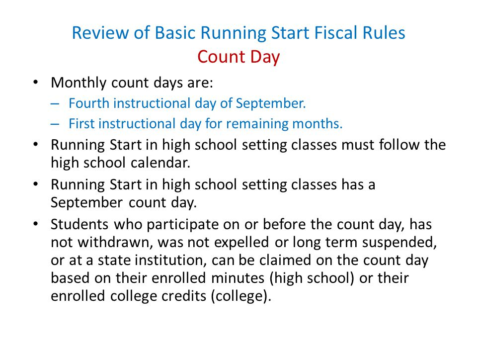 Review of Basic Running Start Fiscal Rules Count Day Monthly count days are: – Fourth instructional day of September.