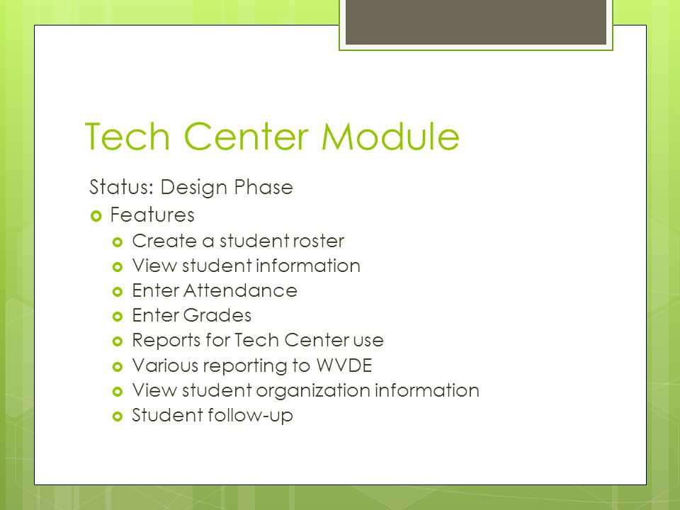Tech Center Module Status: Design Phase  Features  Create a student roster  View student information  Enter Attendance  Enter Grades  Reports for Tech Center use  Various reporting to WVDE  View student organization information  Student follow-up