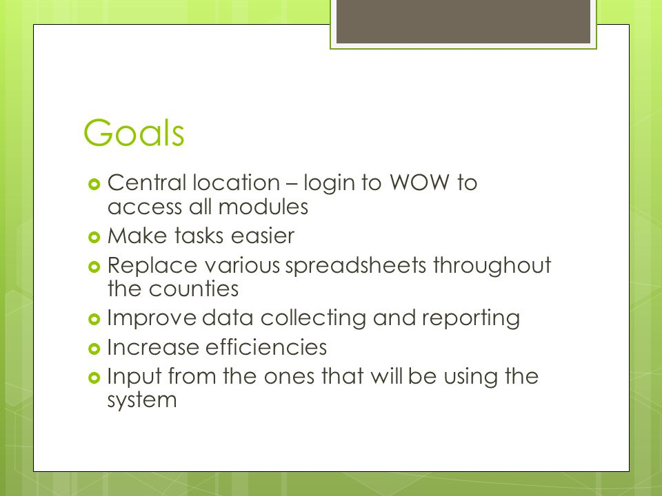 Goals  Central location – login to WOW to access all modules  Make tasks easier  Replace various spreadsheets throughout the counties  Improve data collecting and reporting  Increase efficiencies  Input from the ones that will be using the system