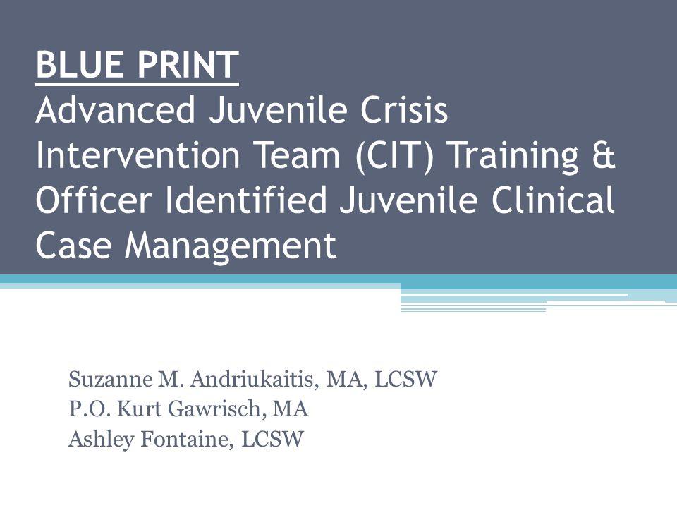 BLUE PRINT Advanced Juvenile Crisis Intervention Team (CIT) Training & Officer Identified Juvenile Clinical Case Management Suzanne M. Andriukaitis, M