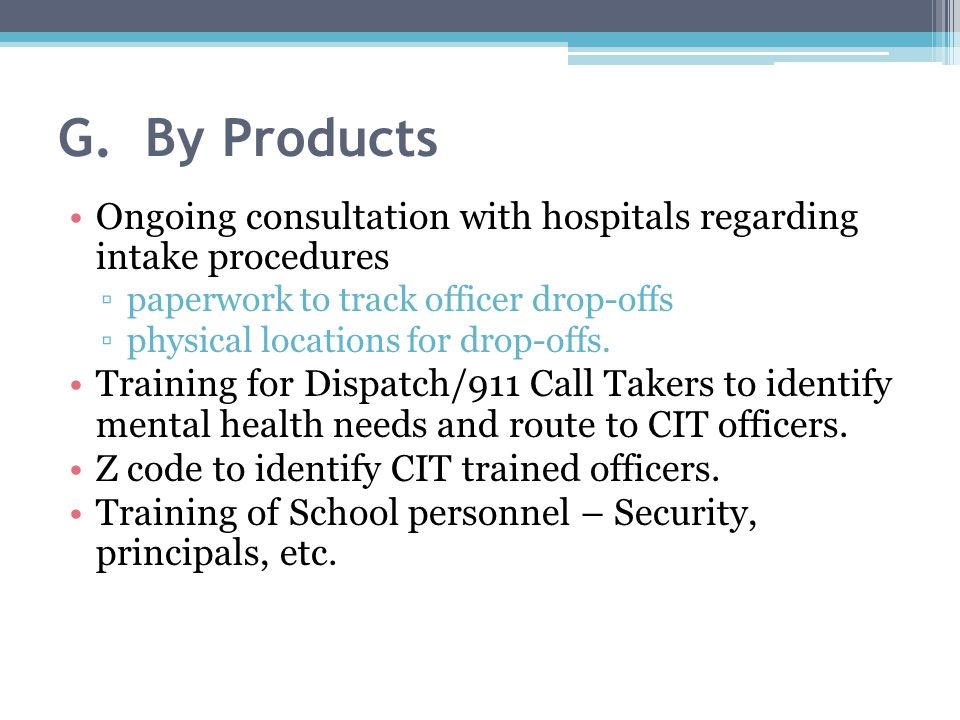 G. By Products Ongoing consultation with hospitals regarding intake procedures ▫paperwork to track officer drop-offs ▫physical locations for drop-offs