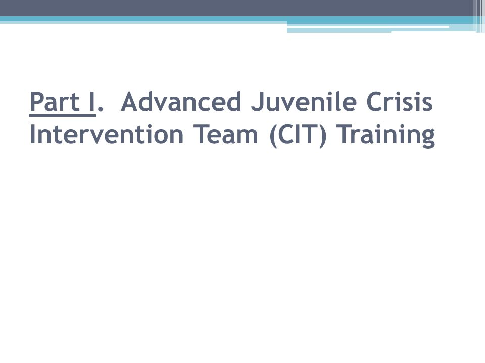 Part I. Advanced Juvenile Crisis Intervention Team (CIT) Training