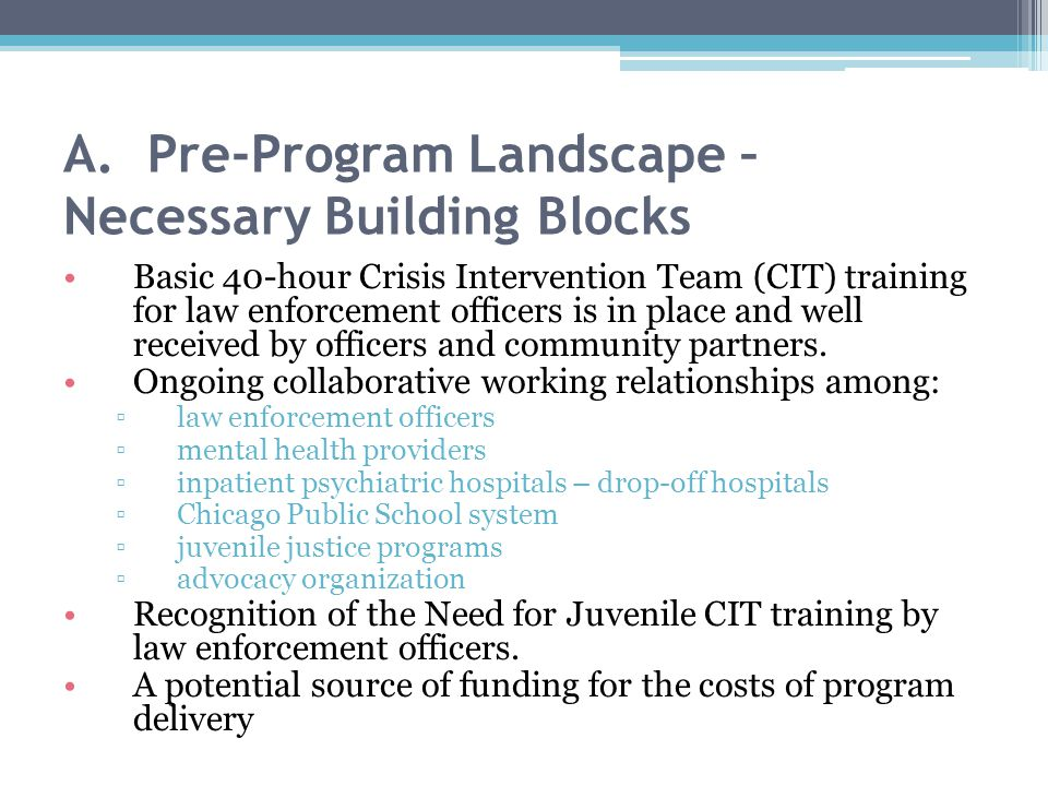 A. Pre-Program Landscape – Necessary Building Blocks Basic 40-hour Crisis Intervention Team (CIT) training for law enforcement officers is in place an