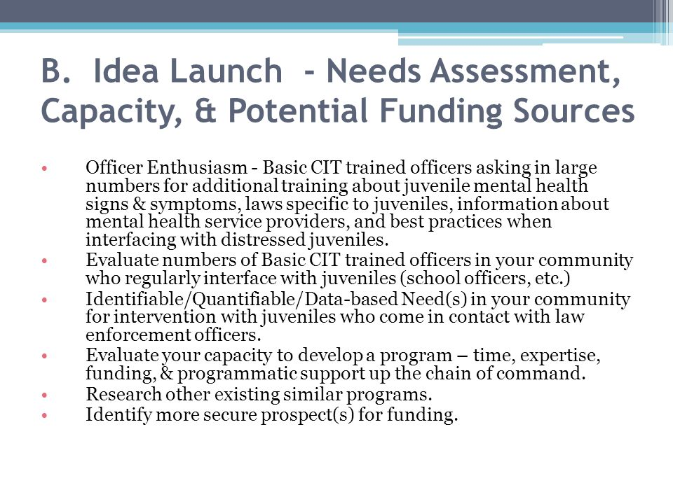 B. Idea Launch - Needs Assessment, Capacity, & Potential Funding Sources Officer Enthusiasm - Basic CIT trained officers asking in large numbers for a