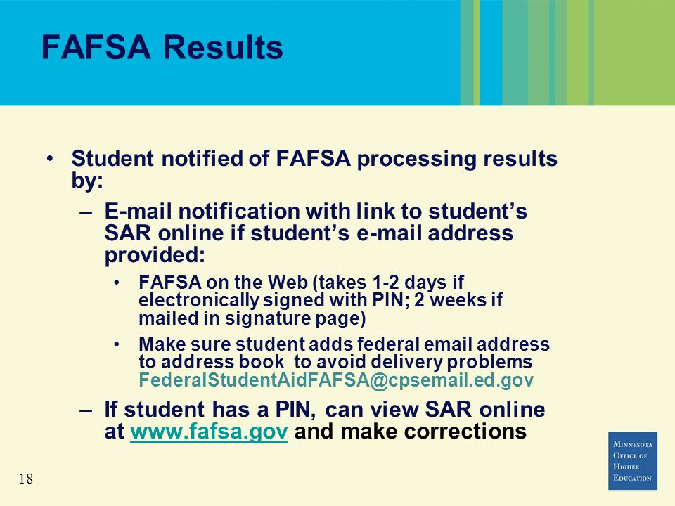 18 FAFSA Results Student notified of FAFSA processing results by: –E-mail notification with link to student's SAR online if student's e-mail address provided: FAFSA on the Web (takes 1-2 days if electronically signed with PIN; 2 weeks if mailed in signature page) Make sure student adds federal email address to address book to avoid delivery problems FederalStudentAidFAFSA@cpsemail.ed.gov –If student has a PIN, can view SAR online at www.fafsa.gov and make correctionswww.fafsa.gov