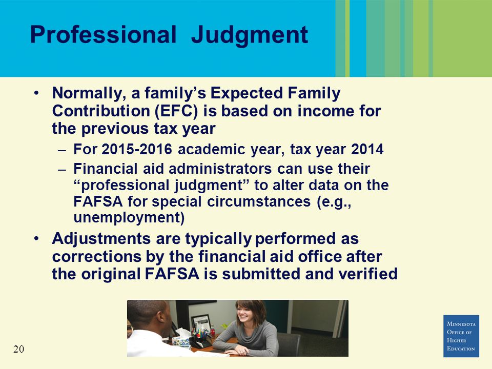 20 Professional Judgment Normally, a family's Expected Family Contribution (EFC) is based on income for the previous tax year –For 2015-2016 academic year, tax year 2014 –Financial aid administrators can use their professional judgment to alter data on the FAFSA for special circumstances (e.g., unemployment) Adjustments are typically performed as corrections by the financial aid office after the original FAFSA is submitted and verified